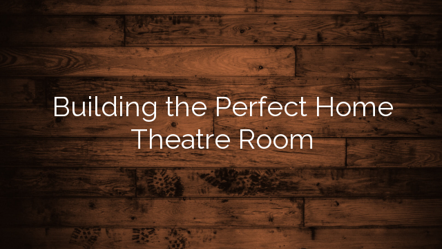 Building the Perfect Home Theatre Room