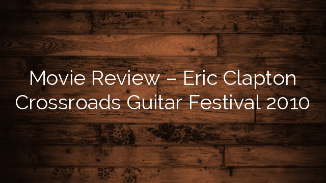 movie review eric clapton crossroads guitar festival 2010 startingpoint realty. Black Bedroom Furniture Sets. Home Design Ideas
